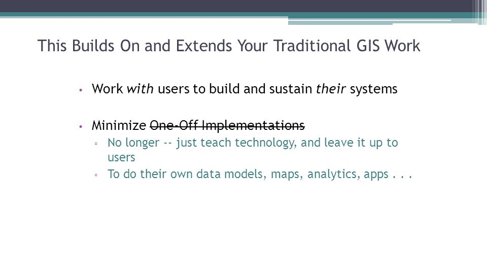 This Builds On and Extends Your Traditional GIS Work Work with users to build and sustain their systems Minimize One-Off Implementations ▫ No longer -- just teach technology, and leave it up to users ▫ To do their own data models, maps, analytics, apps...