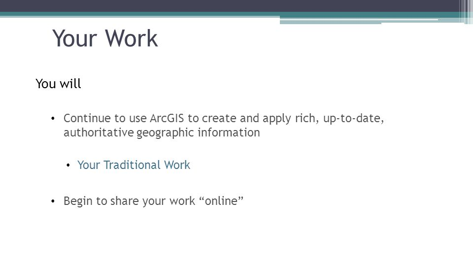 Your Work You will Continue to use ArcGIS to create and apply rich, up-to-date, authoritative geographic information Your Traditional Work Begin to share your work online