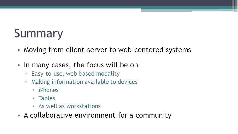 Summary Moving from client-server to web–centered systems In many cases, the focus will be on ▫ Easy-to-use, web-based modality ▫ Making information a