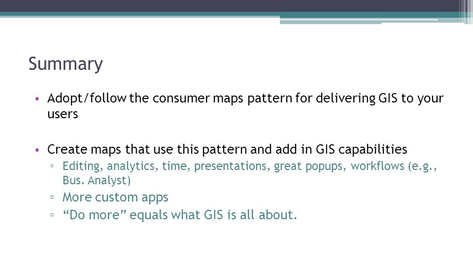 Summary Adopt/follow the consumer maps pattern for delivering GIS to your users Create maps that use this pattern and add in GIS capabilities ▫ Editin
