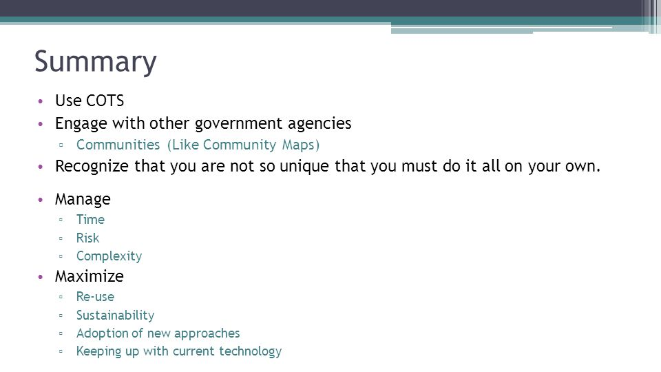 Summary Use COTS Engage with other government agencies ▫ Communities (Like Community Maps) Recognize that you are not so unique that you must do it all on your own.
