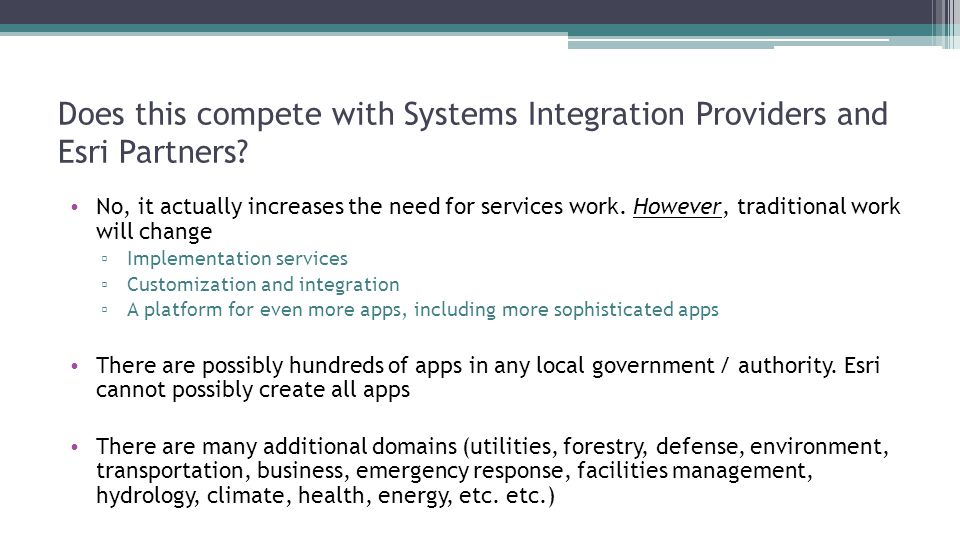 Does this compete with Systems Integration Providers and Esri Partners? No, it actually increases the need for services work. However, traditional wor
