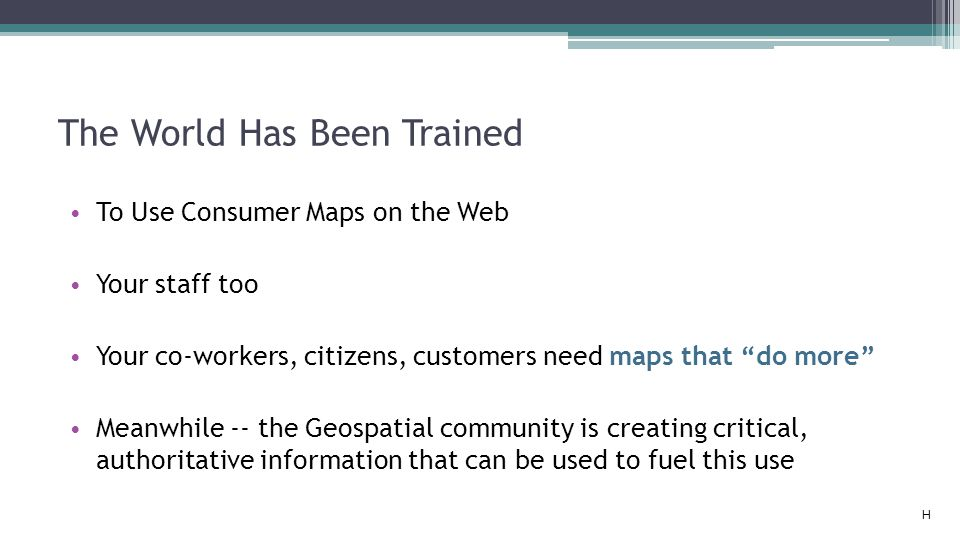 """The World Has Been Trained To Use Consumer Maps on the Web Your staff too Your co-workers, citizens, customers need maps that """"do more"""" Meanwhile -- t"""