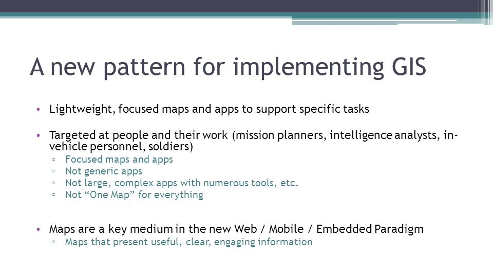 A new pattern for implementing GIS Lightweight, focused maps and apps to support specific tasks Targeted at people and their work (mission planners, intelligence analysts, in- vehicle personnel, soldiers) ▫ Focused maps and apps ▫ Not generic apps ▫ Not large, complex apps with numerous tools, etc.