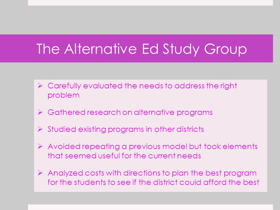 The Alternative Ed Study Group  Carefully evaluated the needs to address the right problem  Gathered research on alternative programs  Studied existing programs in other districts  Avoided repeating a previous model but took elements that seemed useful for the current needs  Analyzed costs with directions to plan the best program for the students to see if the district could afford the best