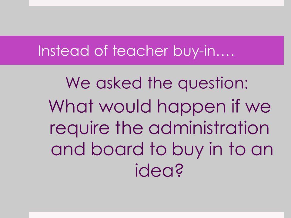 Instead of teacher buy-in….