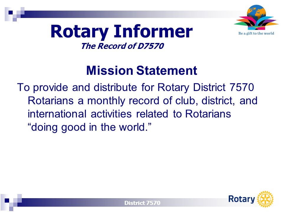 District 7570 Rotary Informer The Record of D7570 Mission Statement To provide and distribute for Rotary District 7570 Rotarians a monthly record of c