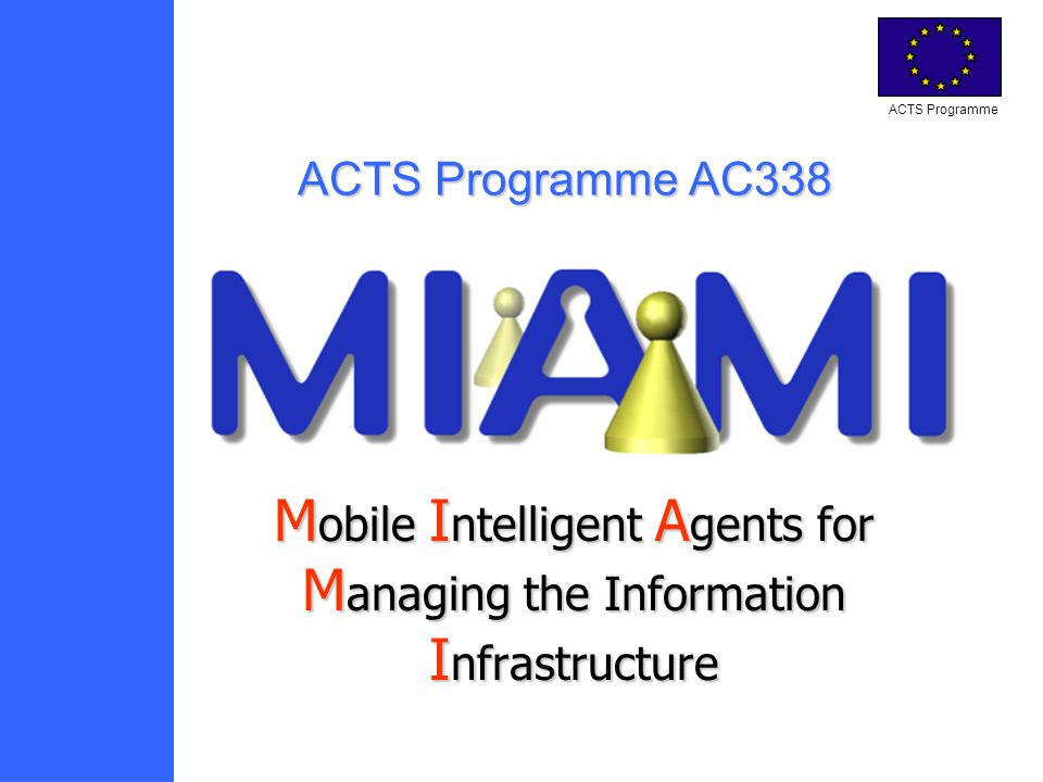 ACTS Programme M obile M obile I ntelligent I ntelligent A gents A gents for M anaging M anaging the Information I nfrastructure ACTS Programme AC338