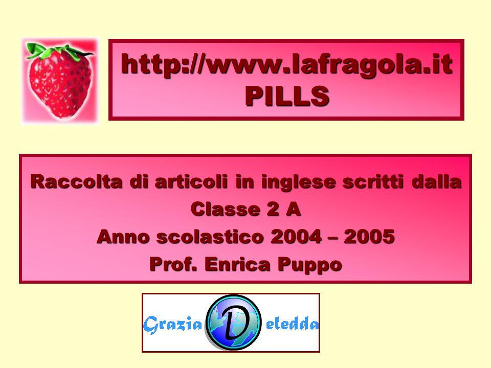 Raccolta di articoli in inglese scritti dalla Classe 2 A Anno scolastico 2004 – 2005 Prof. Enrica Puppo http://www.lafragola.it PILLS
