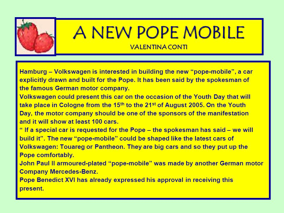 A NEW POPE MOBILE VALENTINA CONTI Hamburg – Volkswagen is interested in building the new pope-mobile , a car explicitly drawn and built for the Pope.
