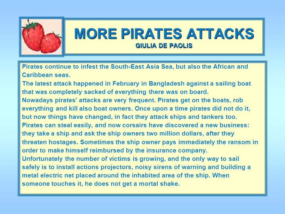 MORE PIRATES ATTACKS GIULIA DE PAOLIS Pirates continue to infest the South-East Asia Sea, but also the African and Caribbean seas.