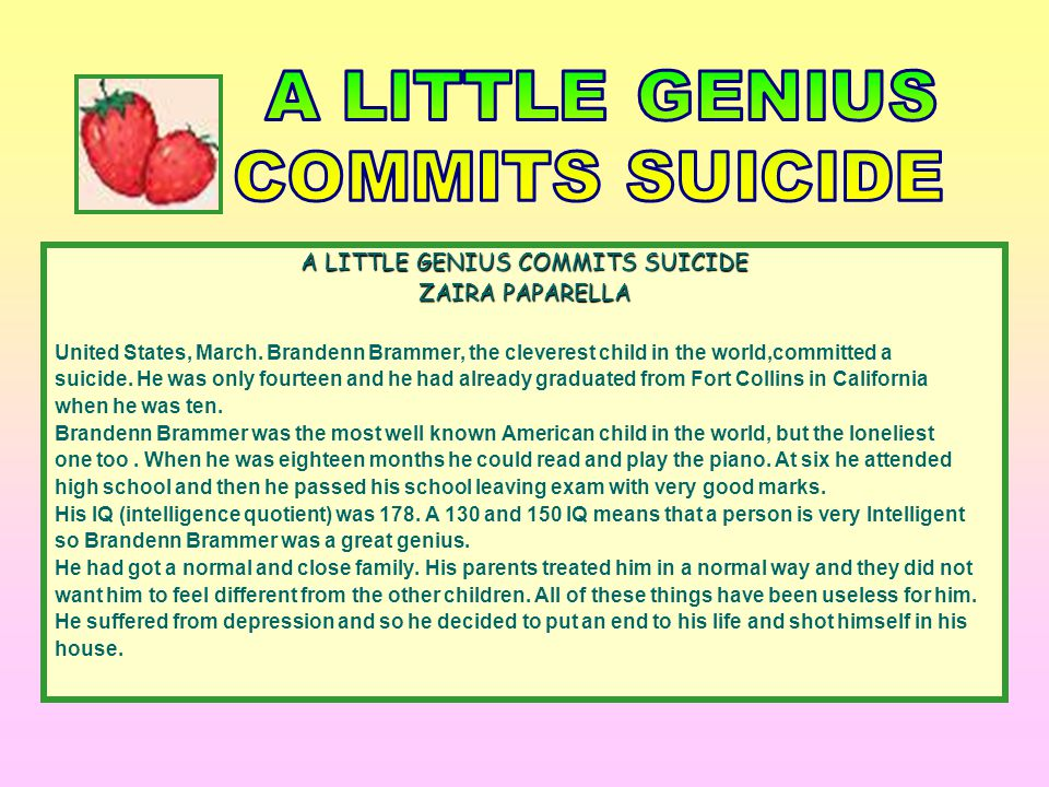 A LITTLE GENIUS COMMITS SUICIDE ZAIRA PAPARELLA United States, March. Brandenn Brammer, the cleverest child in the world,committed a suicide. He was o