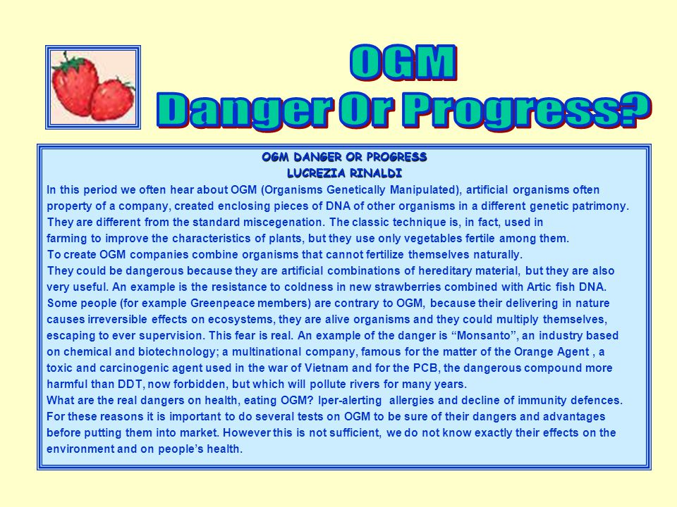 OGM DANGER OR PROGRESS LUCREZIA RINALDI In this period we often hear about OGM (Organisms Genetically Manipulated), artificial organisms often property of a company, created enclosing pieces of DNA of other organisms in a different genetic patrimony.