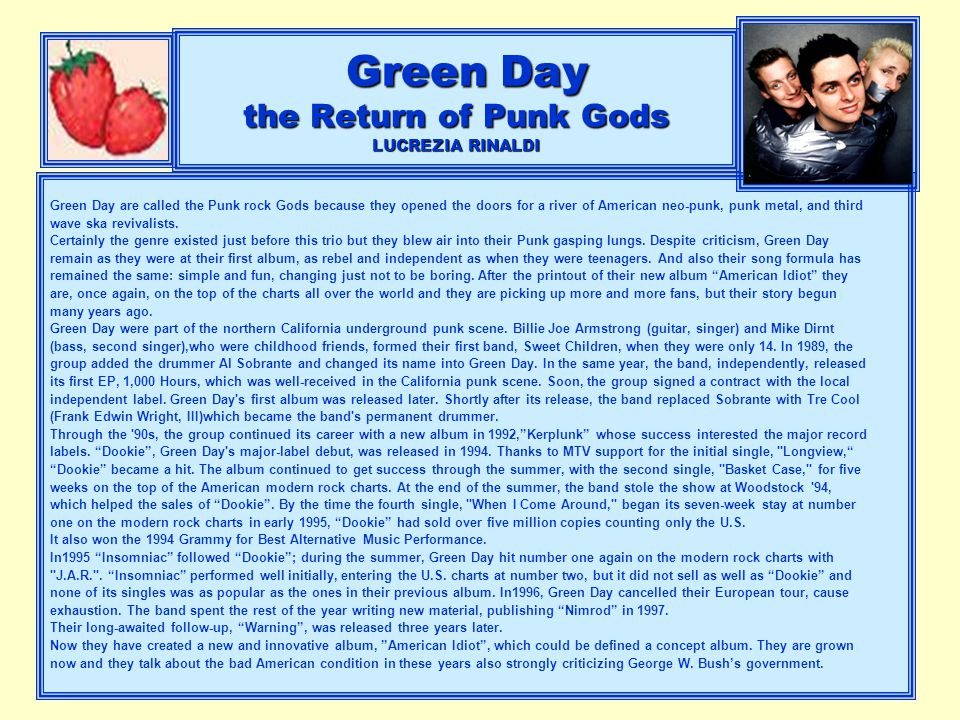 Green Day the Return of Punk Gods LUCREZIA RINALDI Green Day are called the Punk rock Gods because they opened the doors for a river of American neo-p
