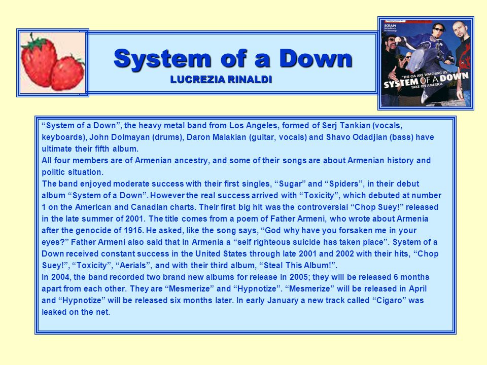 System of a Down LUCREZIA RINALDI System of a Down , the heavy metal band from Los Angeles, formed of Serj Tankian (vocals, keyboards), John Dolmayan (drums), Daron Malakian (guitar, vocals) and Shavo Odadjian (bass) have ultimate their fifth album.