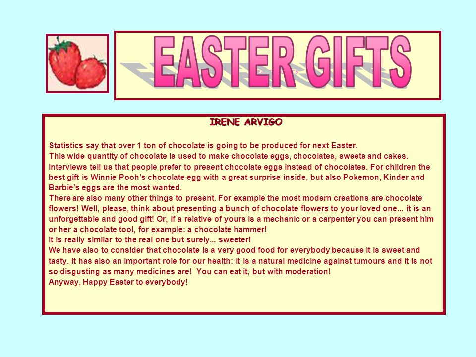 EASTER GIFTS IRENE ARVIGO Statistics say that over 1 ton of chocolate is going to be produced for next Easter. This wide quantity of chocolate is used