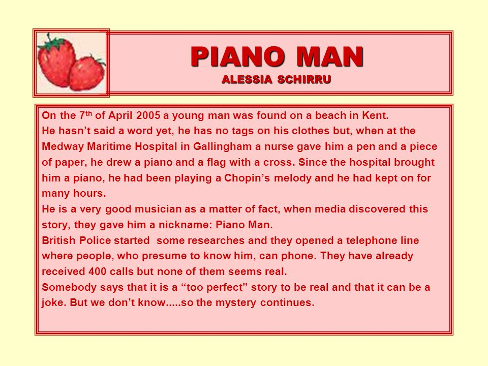 PIANO MAN ALESSIA SCHIRRU On the 7 th of April 2005 a young man was found on a beach in Kent. He hasn't said a word yet, he has no tags on his clothes
