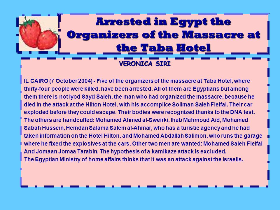 Arrested in Egypt the Organizers of the Massacre at the Taba Hotel VERONICA SIRI IL CAIRO (7 October 2004) - Five of the organizers of the massacre at Taba Hotel, where thirty-four people were killed, have been arrested.