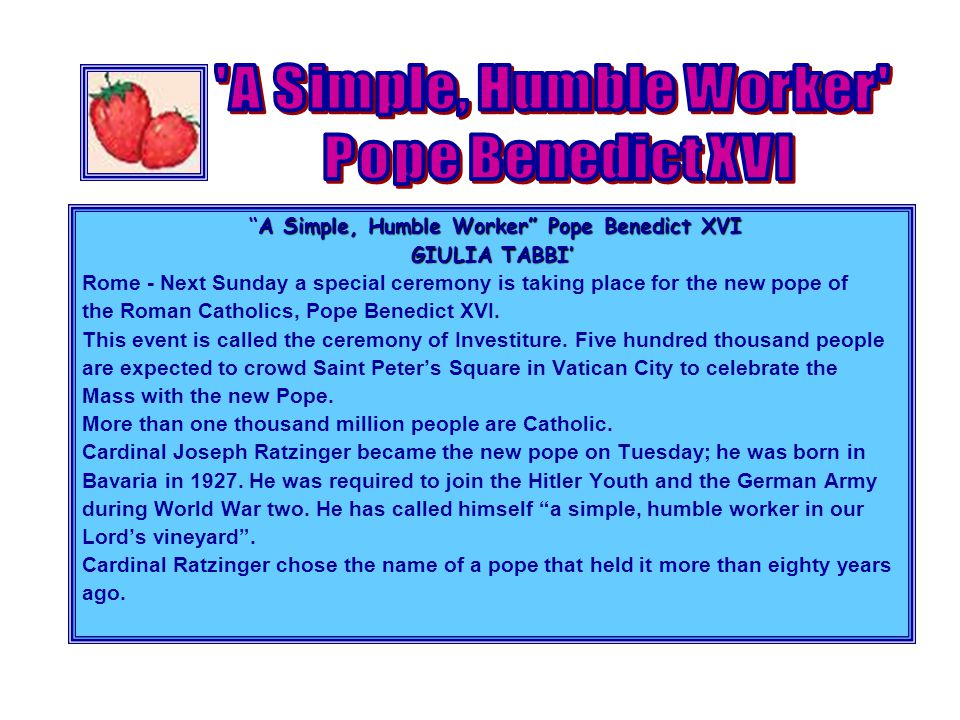A Simple, Humble Worker Pope Benedict XVI A Simple, Humble Worker Pope Benedict XVI GIULIA TABBI' Rome - Next Sunday a special ceremony is taking place for the new pope of the Roman Catholics, Pope Benedict XVI.