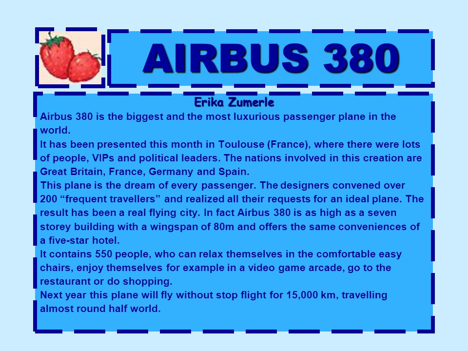 AIRBUS 380 Erika Zumerle Airbus 380 is the biggest and the most luxurious passenger plane in the world. It has been presented this month in Toulouse (
