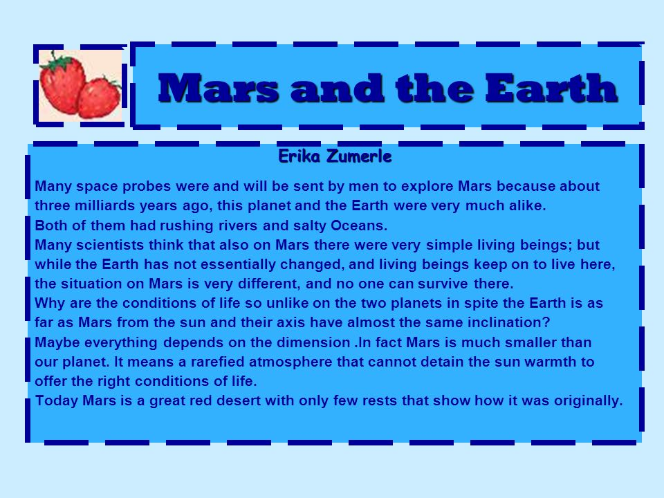 Mars and the Earth Erika Zumerle Many space probes were and will be sent by men to explore Mars because about three milliards years ago, this planet and the Earth were very much alike.