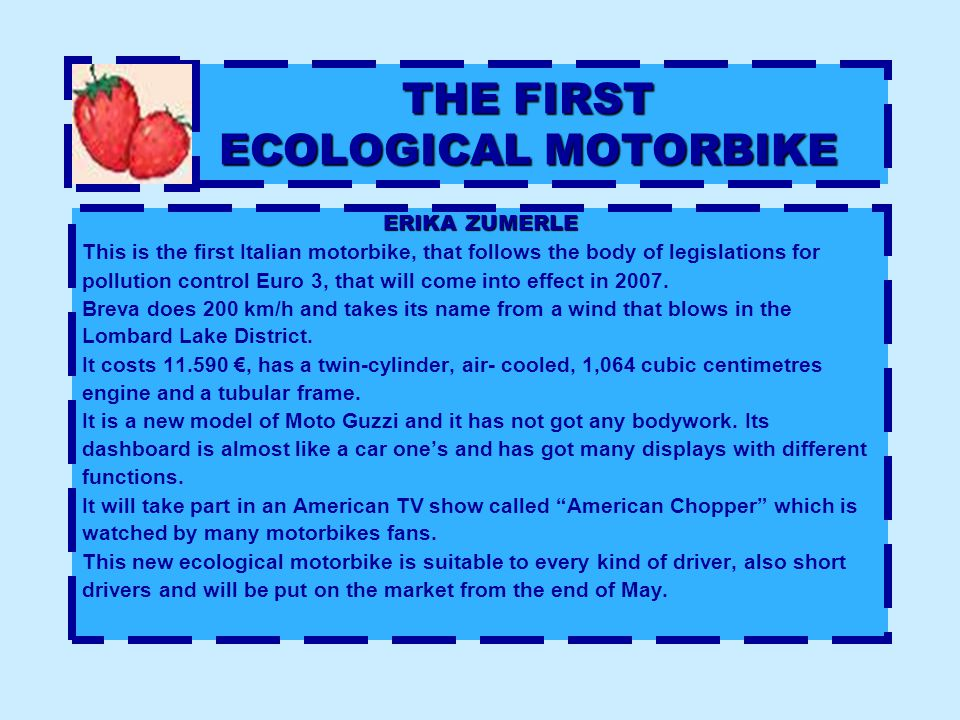 THE FIRST ECOLOGICAL MOTORBIKE ERIKA ZUMERLE This is the first Italian motorbike, that follows the body of legislations for pollution control Euro 3, that will come into effect in 2007.