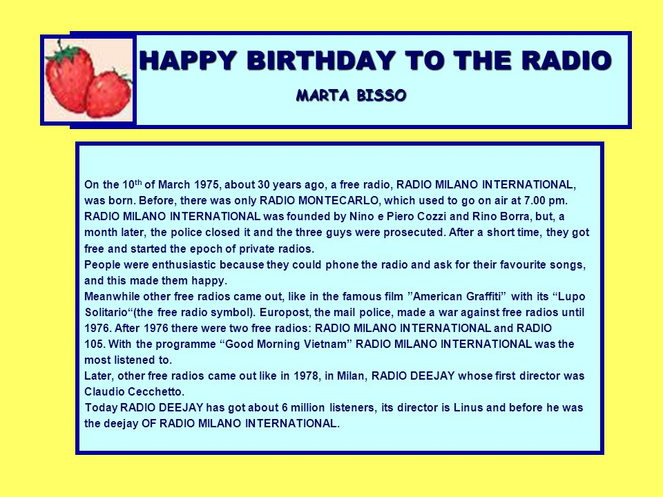 HAPPY BIRTHDAY TO THE RADIO MARTA BISSO On the 10 th of March 1975, about 30 years ago, a free radio, RADIO MILANO INTERNATIONAL, was born. Before, th
