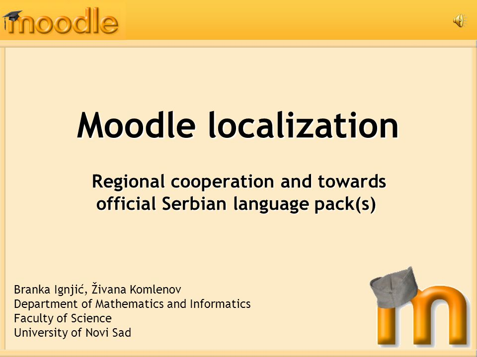 Moodle localization Regional cooperation and towards official Serbian language pack(s) Regional cooperation and towards official Serbian language pack(s) Branka Ignjić, Živana Komlenov Department of Mathematics and Informatics Faculty of Science University of Novi Sad