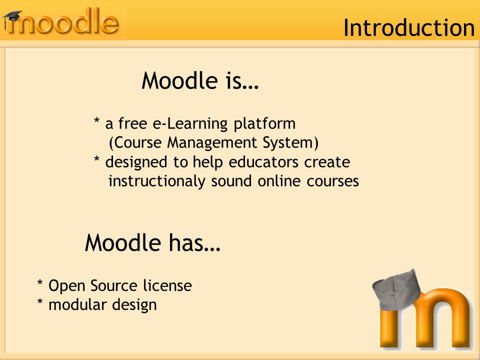 Moodle is… * a free e-Learning platform (Course Management System) * designed to help educators create instructionaly sound online courses Introductio