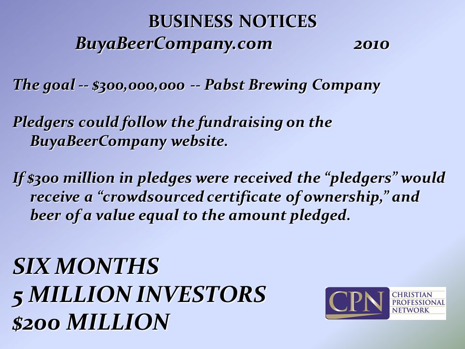 BUSINESS NOTICES BuyaBeerCompany.com2010 The goal -- $300,000,000 -- Pabst Brewing Company Pledgers could follow the fundraising on the BuyaBeerCompany website.