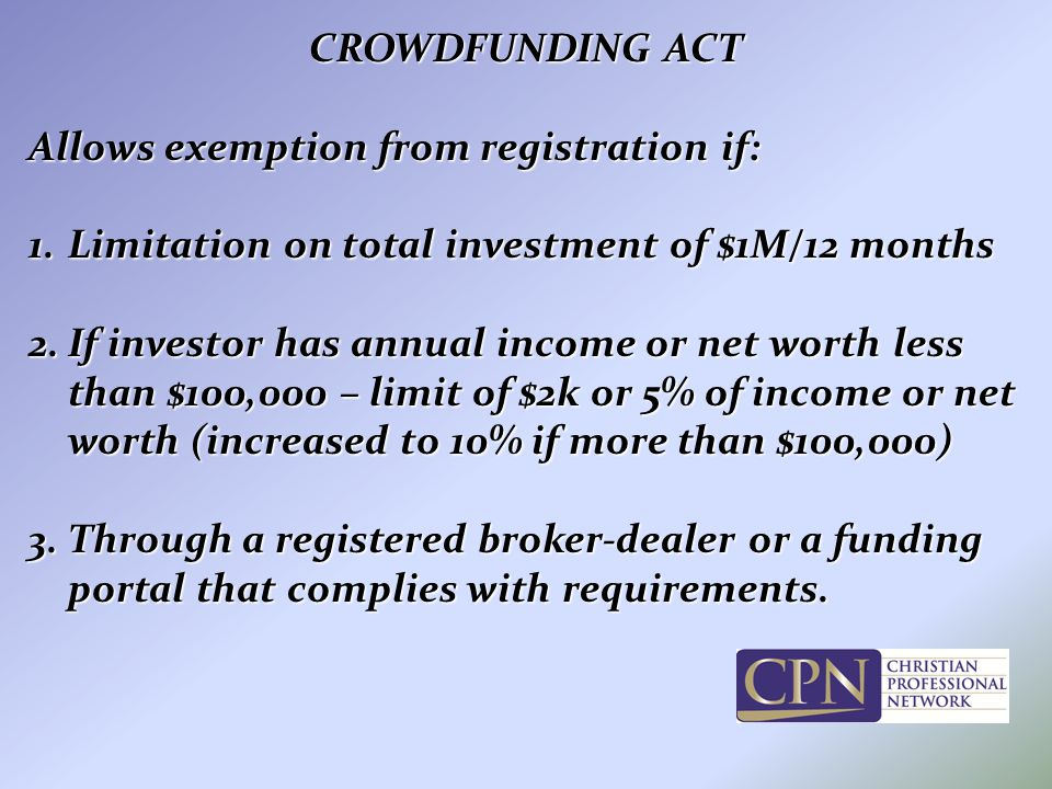CROWDFUNDING ACT Allows exemption from registration if: 1.Limitation on total investment of $1M/12 months 2.If investor has annual income or net worth less than $100,000 – limit of $2k or 5% of income or net worth (increased to 10% if more than $100,000) 3.Through a registered broker-dealer or a funding portal that complies with requirements.
