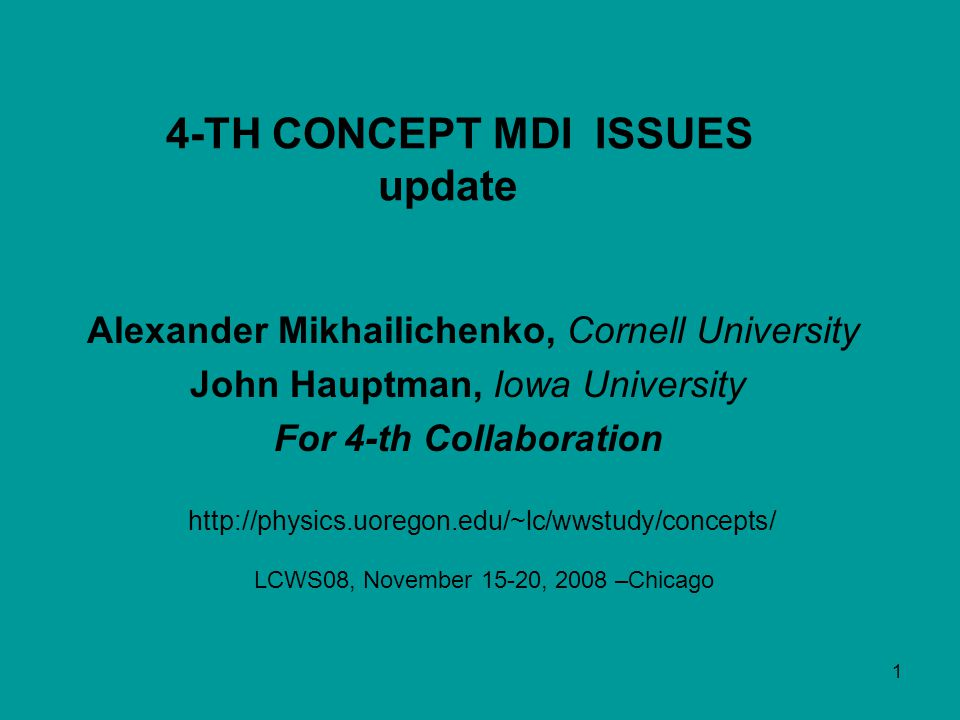 1 Alexander Mikhailichenko, Cornell University John Hauptman, Iowa University For 4-th Collaboration http://physics.uoregon.edu/~lc/wwstudy/concepts/ 4-TH CONCEPT MDI ISSUES update LCWS08, November 15-20, 2008 –Chicago