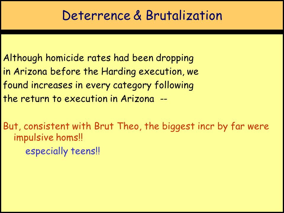 Deterrence & Brutalization Although homicide rates had been dropping in Arizona before the Harding execution, we found increases in every category following the return to execution in Arizona -- But, consistent with Brut Theo, the biggest incr by far were impulsive homs!.