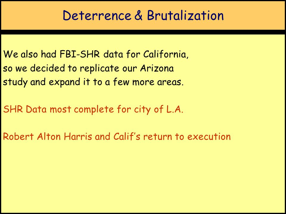Deterrence & Brutalization We also had FBI-SHR data for California, so we decided to replicate our Arizona study and expand it to a few more areas.
