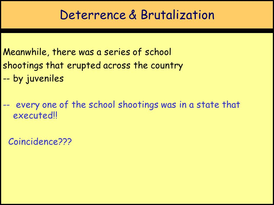 Deterrence & Brutalization Meanwhile, there was a series of school shootings that erupted across the country -- by juveniles -- every one of the school shootings was in a state that executed!.
