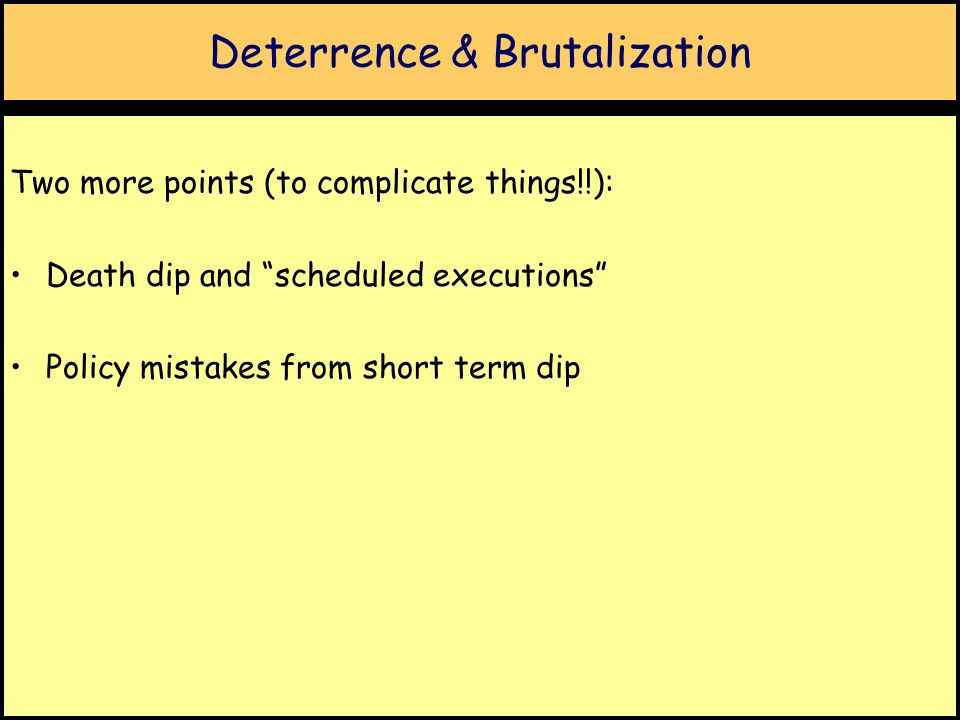 Deterrence & Brutalization Two more points (to complicate things!!): Death dip and scheduled executions Policy mistakes from short term dip