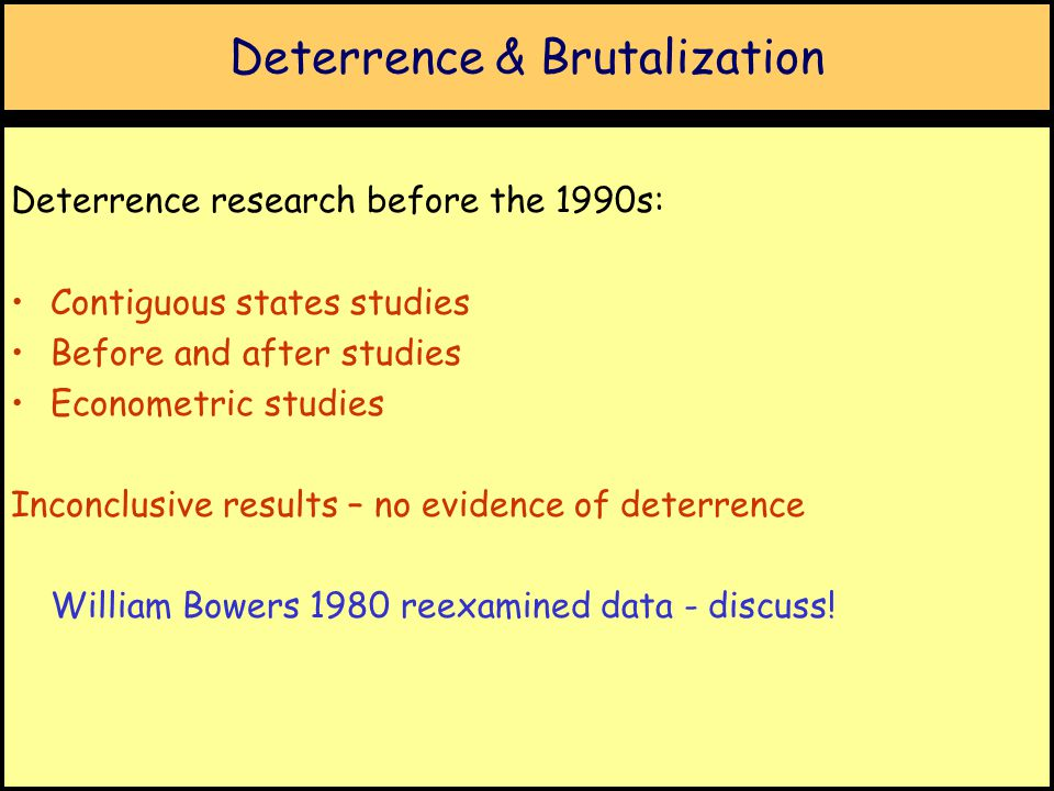 Deterrence & Brutalization Deterrence research before the 1990s: Contiguous states studies Before and after studies Econometric studies Inconclusive results – no evidence of deterrence William Bowers 1980 reexamined data - discuss!
