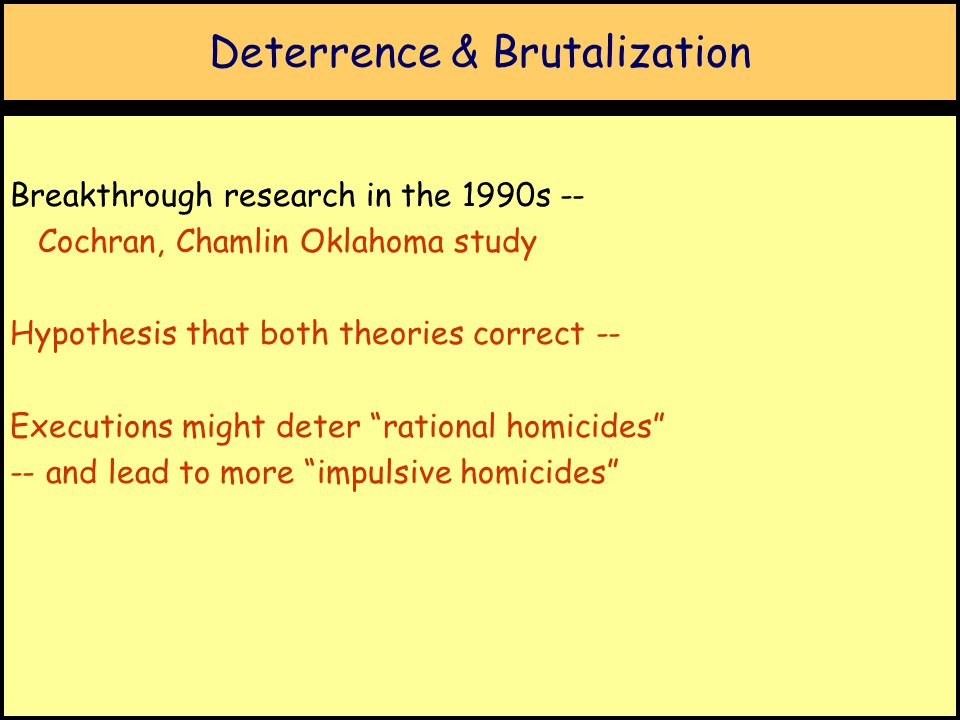 Deterrence & Brutalization Breakthrough research in the 1990s -- Cochran, Chamlin Oklahoma study Hypothesis that both theories correct -- Executions might deter rational homicides -- and lead to more impulsive homicides