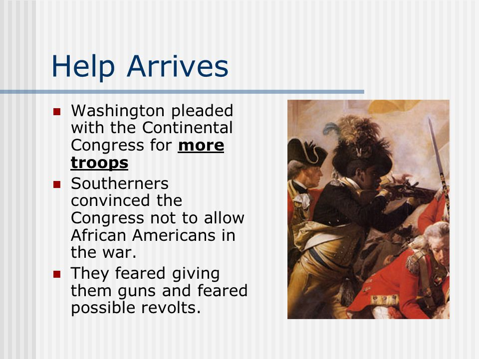 Help Arrives Washington pleaded with the Continental Congress for more troops Southerners convinced the Congress not to allow African Americans in the war.