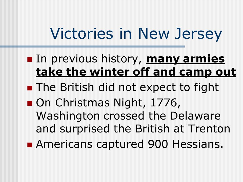 Victories in New Jersey In previous history, many armies take the winter off and camp out The British did not expect to fight On Christmas Night, 1776, Washington crossed the Delaware and surprised the British at Trenton Americans captured 900 Hessians.
