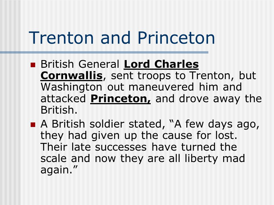 Trenton and Princeton British General Lord Charles Cornwallis, sent troops to Trenton, but Washington out maneuvered him and attacked Princeton, and drove away the British.