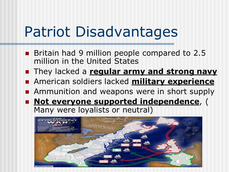 Patriot Disadvantages Britain had 9 million people compared to 2.5 million in the United States They lacked a regular army and strong navy American soldiers lacked military experience Ammunition and weapons were in short supply Not everyone supported independence, ( Many were loyalists or neutral)