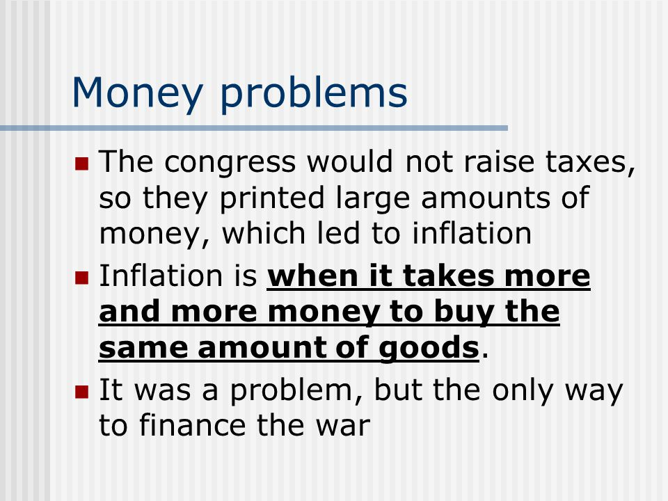Money problems The congress would not raise taxes, so they printed large amounts of money, which led to inflation Inflation is when it takes more and more money to buy the same amount of goods.