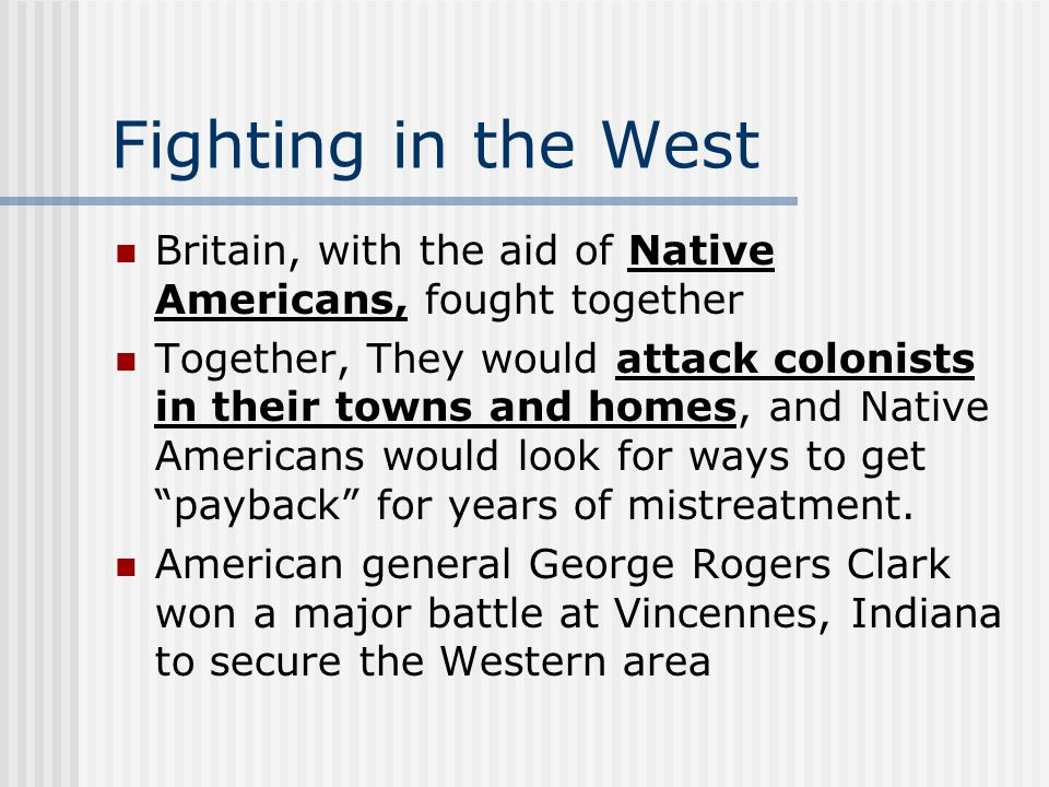 Fighting in the West Britain, with the aid of Native Americans, fought together Together, They would attack colonists in their towns and homes, and Native Americans would look for ways to get payback for years of mistreatment.