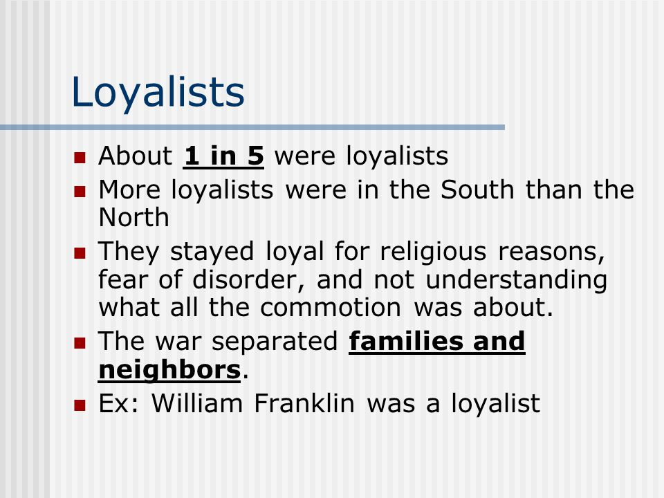 Loyalists About 1 in 5 were loyalists More loyalists were in the South than the North They stayed loyal for religious reasons, fear of disorder, and not understanding what all the commotion was about.