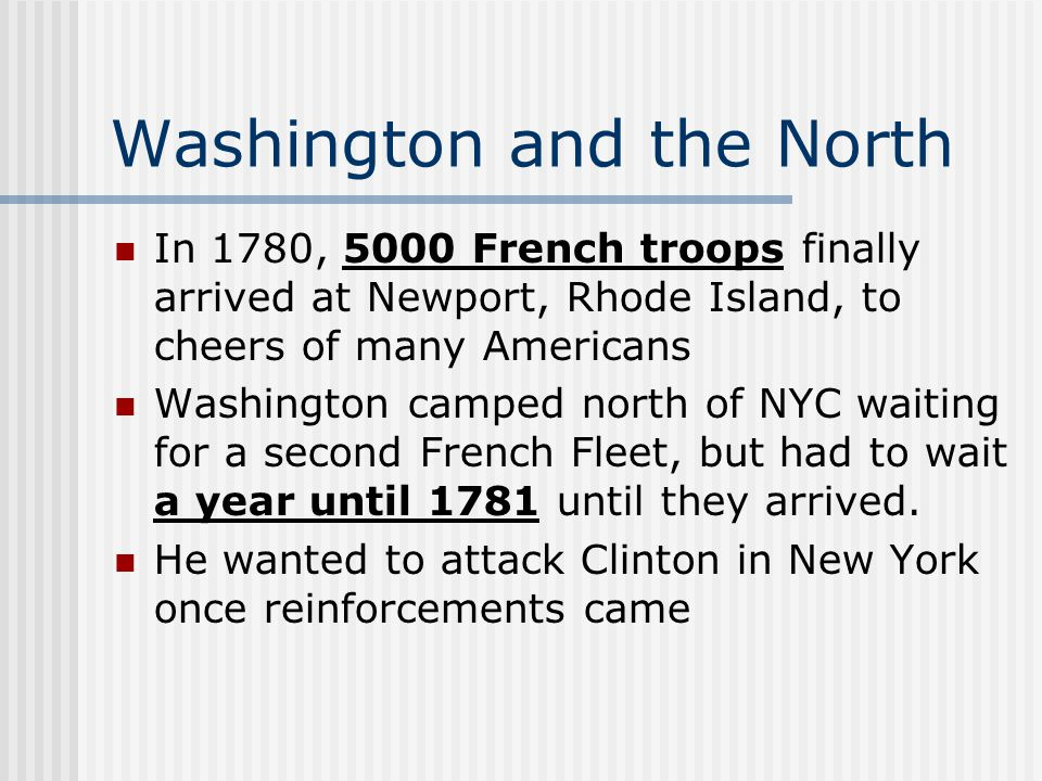Washington and the North In 1780, 5000 French troops finally arrived at Newport, Rhode Island, to cheers of many Americans Washington camped north of NYC waiting for a second French Fleet, but had to wait a year until 1781 until they arrived.