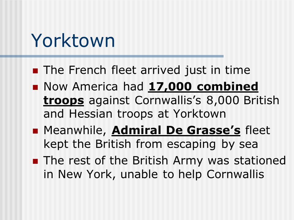 Yorktown The French fleet arrived just in time Now America had 17,000 combined troops against Cornwallis's 8,000 British and Hessian troops at Yorktown Meanwhile, Admiral De Grasse's fleet kept the British from escaping by sea The rest of the British Army was stationed in New York, unable to help Cornwallis