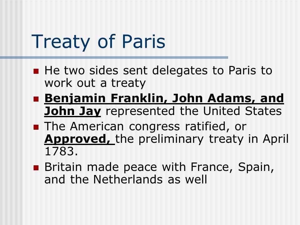 Treaty of Paris He two sides sent delegates to Paris to work out a treaty Benjamin Franklin, John Adams, and John Jay represented the United States The American congress ratified, or Approved, the preliminary treaty in April 1783.
