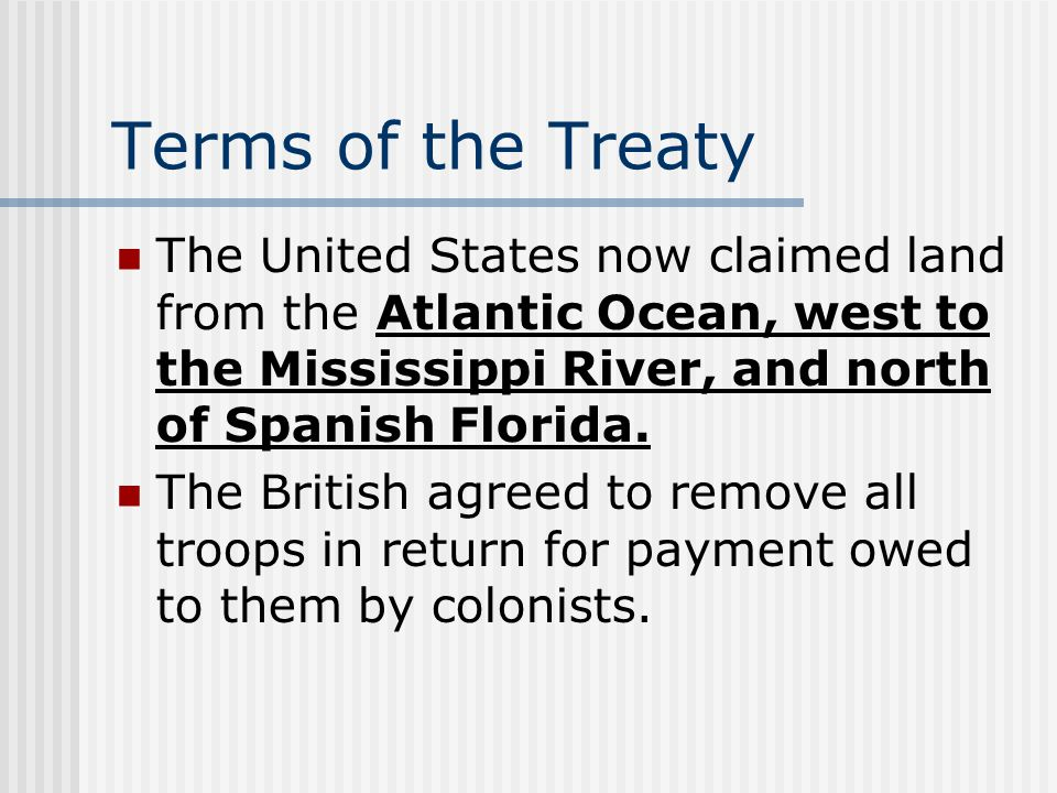 Terms of the Treaty The United States now claimed land from the Atlantic Ocean, west to the Mississippi River, and north of Spanish Florida.