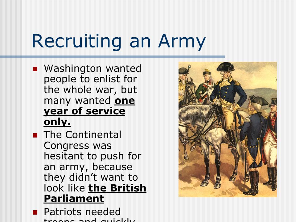 Recruiting an Army Washington wanted people to enlist for the whole war, but many wanted one year of service only.